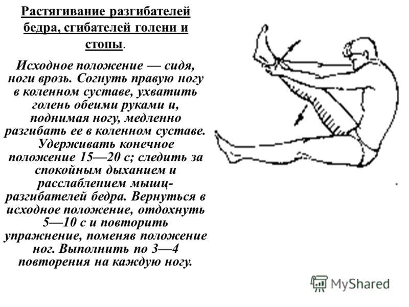 Растягивание разгибателей бедра, сгибателей голени и стопы. Исходное положение сидя, ноги врозь. Согнуть правую ногу в коленном суставе, ухватить голень обеими руками и, поднимая ногу, медленно разгибать ее в коленном суставе. Удерживать конечное пол