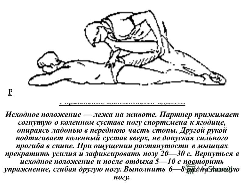 Растягивание мышц-сгибателей бедра и разгибателей голени. Упражнение выполняется вдвоем. Исходное положение лежа на животе. Партнер прижимает согнутую о коленном суставе ногу спортсмена к ягодице, опираясь ладонью в переднюю часть стопы. Другой рукой