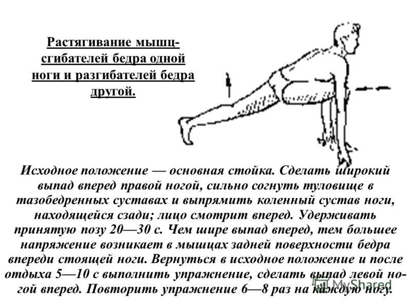 Растягивание мышц- сгибателей бедра одной ноги и разгибателей бедра другой. Исходное положение основная стойка. Сделать широкий выпад вперед правой ногой, сильно согнуть туловище в тазобедренных суставах и выпрямить коленный сустав ноги, находящейся
