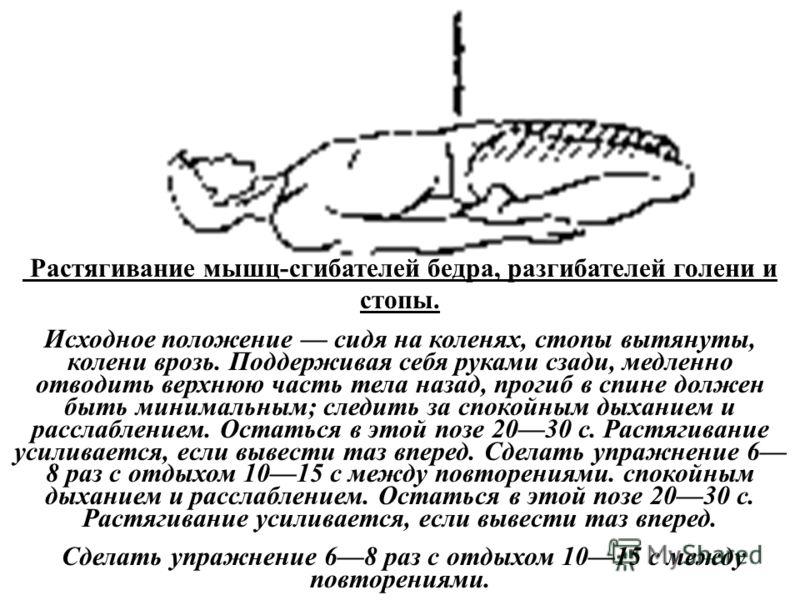 Растягивание мышц-сгибателей бедра, разгибателей голени и стопы. Исходное положение сидя на коленях, стопы вытянуты, колени врозь. Поддерживая себя руками сзади, медленно отводить верхнюю часть тела назад, прогиб в спине должен быть минимальным; след