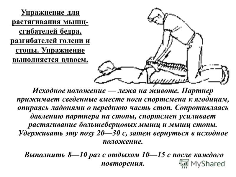 Упражнение для растягивания мышц- сгибателей бедра, разгибателей голени и стопы. Упражнение выполняется вдвоем. Исходное положение лежа на животе. Партнер прижимает сведенные вместе ноги спортсмена к ягодицам, опираясь ладонями о переднюю часть стоп.