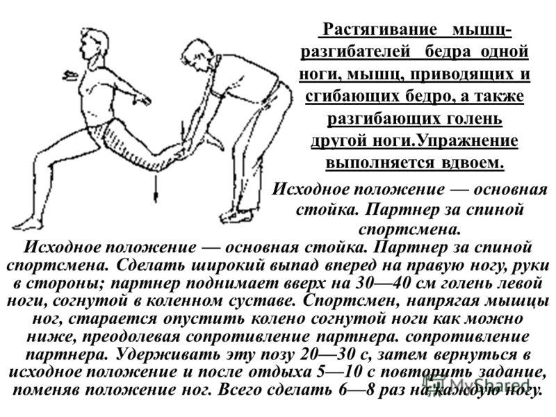 Растягивание мышц- разгибателей бедра одной ноги, мышц, приводящих и сгибающих бедро, а также разгибающих голень другой ноги.Упражнение выполняется вдвоем. Исходное положение основная стойка. Партнер за спиной спортсмена. Исходное положение основная