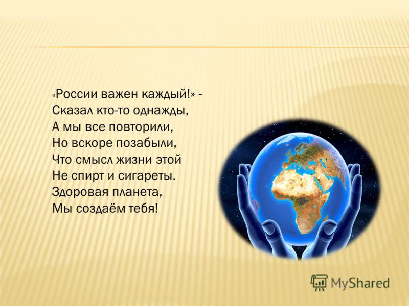 « России важен каждый!» - Сказал кто-то однажды, А мы все повторили, Но вскоре позабыли, Что смысл жизни этой Не спирт и сигареты. Здоровая планета, Мы создаём тебя!