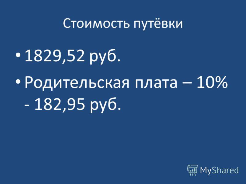 Стоимость путёвки 1829,52 руб. Родительская плата – 10% - 182,95 руб.