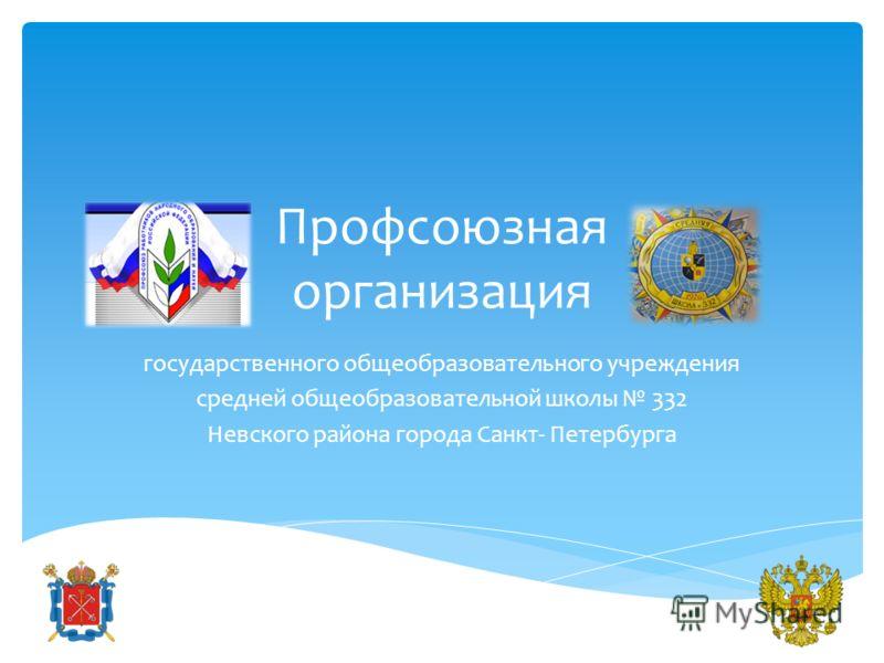 Профсоюзная организация государственного общеобразовательного учреждения средней общеобразовательной школы 332 Невского района города Санкт- Петербурга