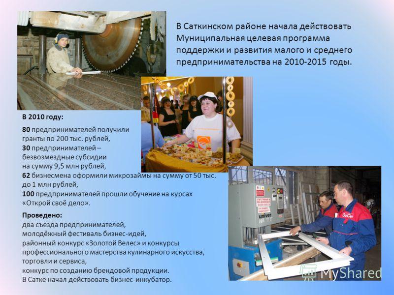 В Саткинском районе начала действовать Муниципальная целевая программа поддержки и развития малого и среднего предпринимательства на 2010-2015 годы. В 2010 году: 80 предпринимателей получили гранты по 200 тыс. рублей, 30 предпринимателей – безвозмезд