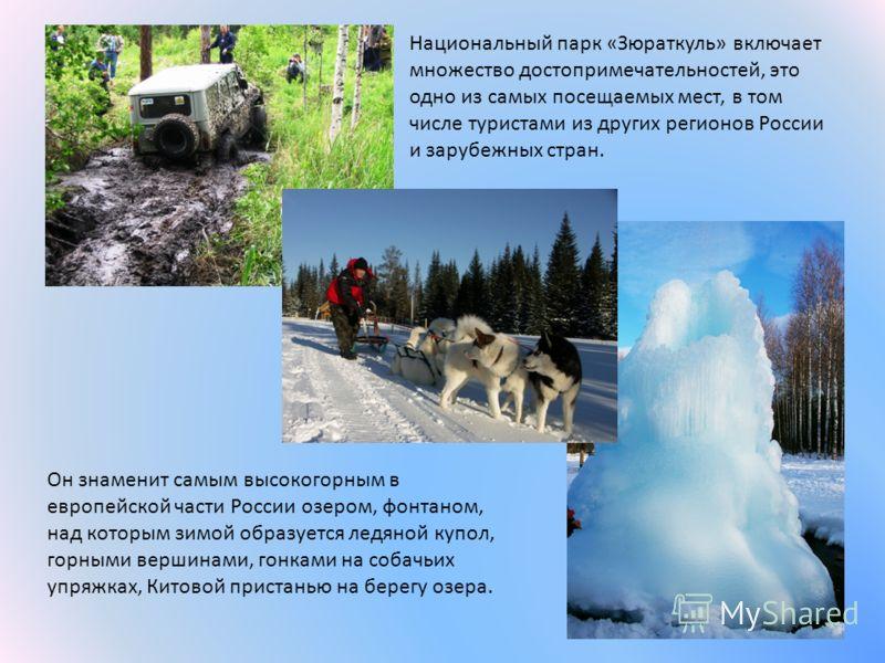 Национальный парк «Зюраткуль» включает множество достопримечательностей, это одно из самых посещаемых мест, в том числе туристами из других регионов России и зарубежных стран. Он знаменит самым высокогорным в европейской части России озером, фонтаном