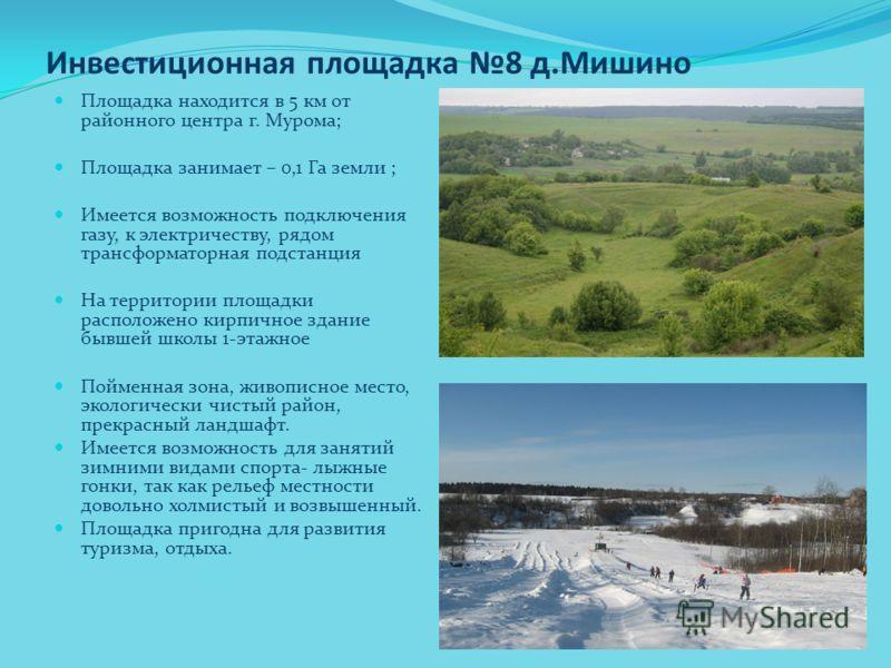 Инвестиционная площадка 8 д.Мишино Площадка находится в 5 км от районного центра г. Мурома; Площадка занимает – 0,1 Га земли ; Имеется возможность под