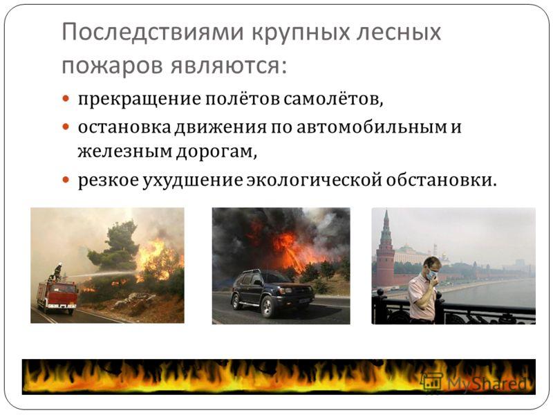 Последствиями крупных лесных пожаров являются : прекращение полётов самолётов, остановка движения по автомобильным и железным дорогам, резкое ухудшение экологической обстановки.