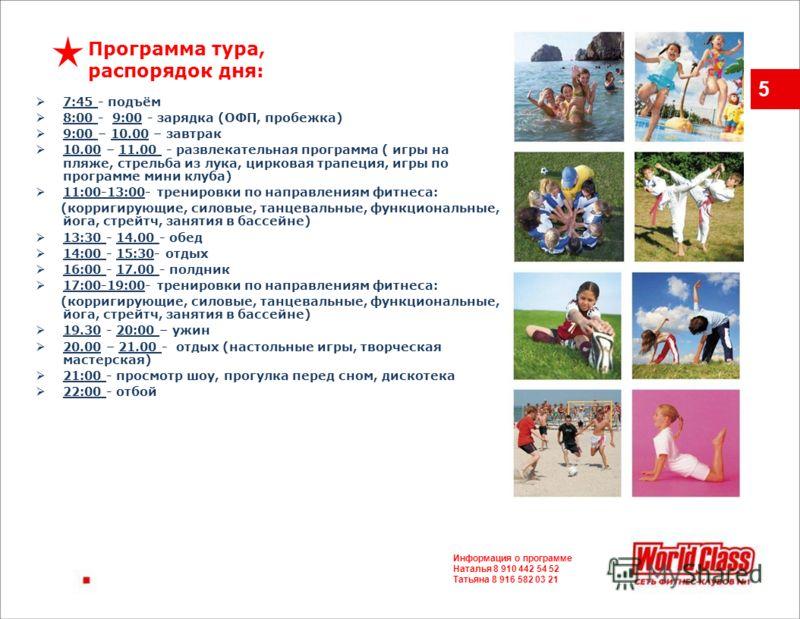 5 7:45 - подъём 8:00 - 9:00 - зарядка (ОФП, пробежка) 9:00 – 10.00 – завтрак 10.00 – 11.00 - развлекательная программа ( игры на пляже, стрельба из лука, цирковая трапеция, игры по программе мини клуба) 11:00-13:00- тренировки по направлениям фитнеса