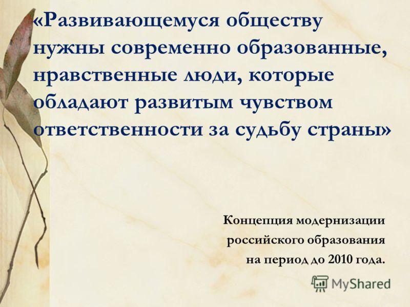 «Развивающемуся обществу нужны современно образованные, нравственные люди, которые обладают развитым чувством ответственности за судьбу страны» Концепция модернизации российского образования на период до 2010 года.