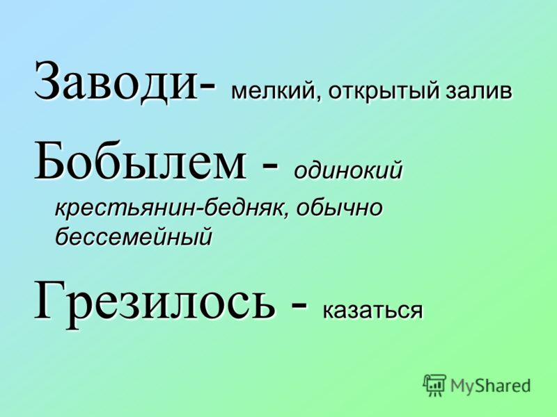Заводи- мелкий, открытый залив Бобылем - одинокий крестьянин-бедняк, обычно бессемейный Грезилось - казаться