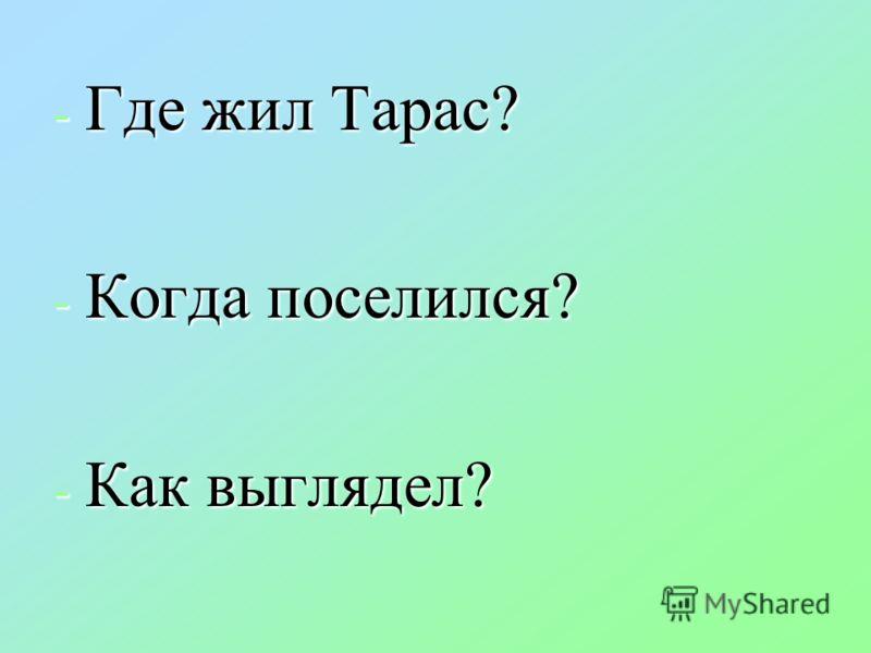 - Где жил Тарас? - Когда поселился? - Как выглядел?