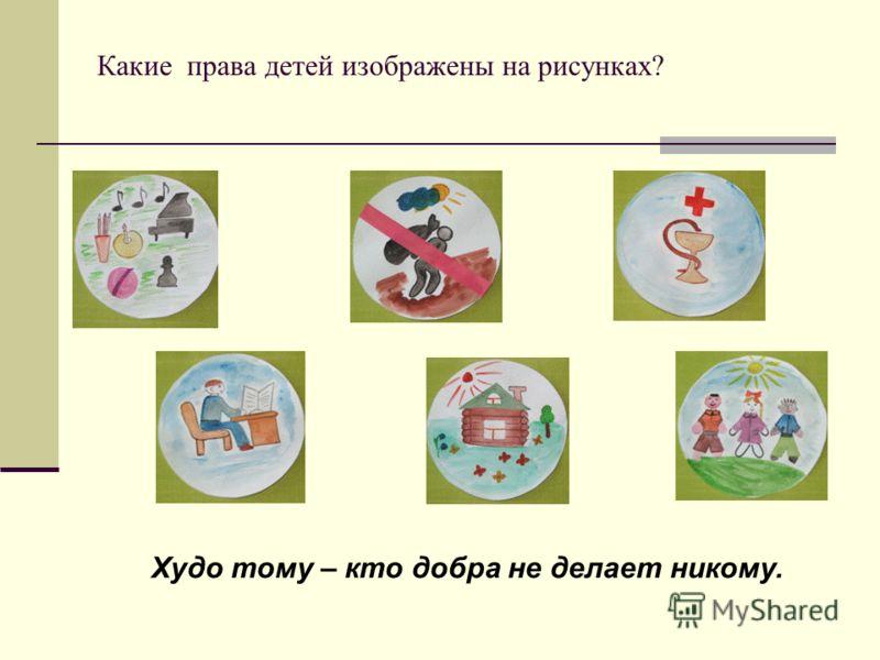 Какие права детей изображены на рисунках? Худо тому – кто добра не делает никому.