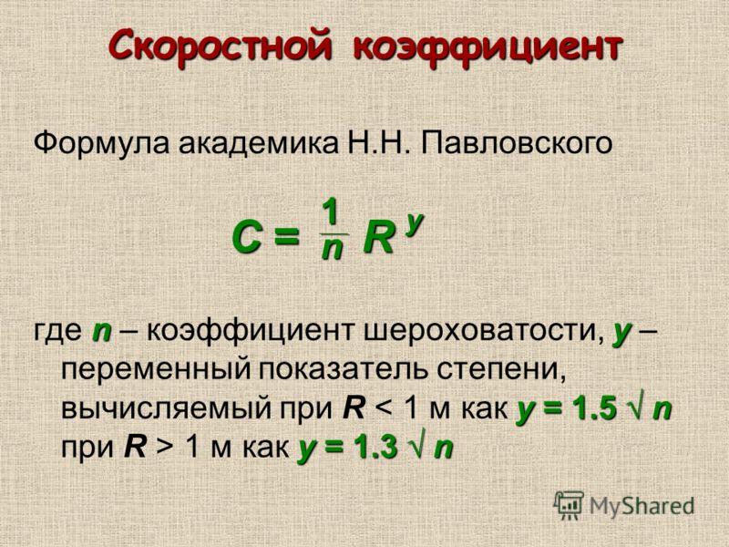 Скоростной коэффициент Формула академика Н.Н. Павловского ny y = 1.5 n y = 1.3 n где n – коэффициент шероховатости, y – переменный показатель степени, вычисляемый при R 1 м как y = 1.3 n С = R y 1n