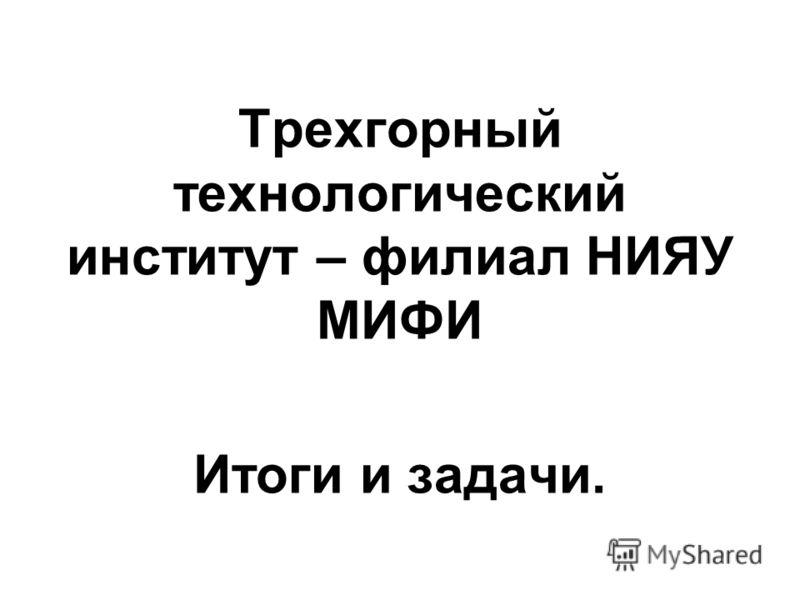 Трехгорный технологический институт – филиал НИЯУ МИФИ Итоги и задачи.