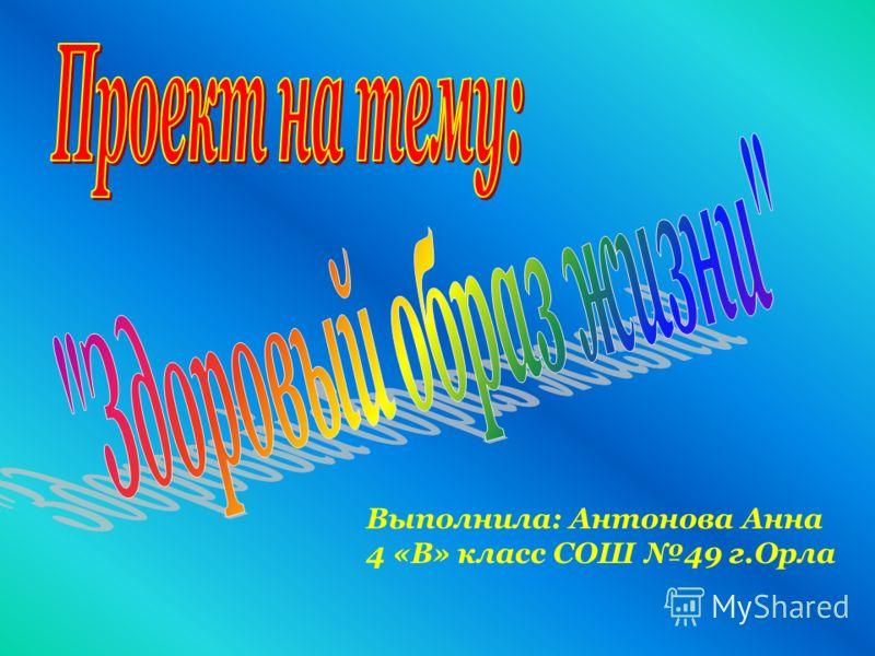 Выполнила: Антонова Анна 4 «В» класс СОШ 49 г.Орла