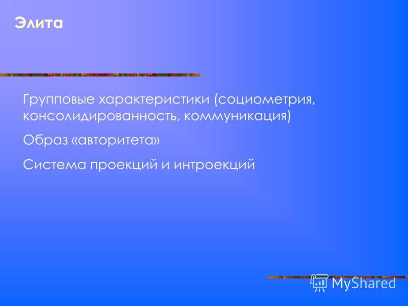 Элита Групповые характеристики (социометрия, консолидированность, коммуникация) Образ «авторитета» Система проекций и интроекций