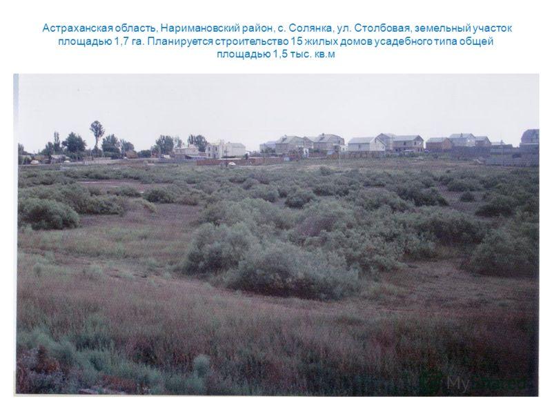 Астраханская область, Наримановский район, с. Солянка, ул. Столбовая, земельный участок площадью 1,7 га. Планируется строительство 15 жилых домов усадебного типа общей площадью 1,5 тыс. кв.м