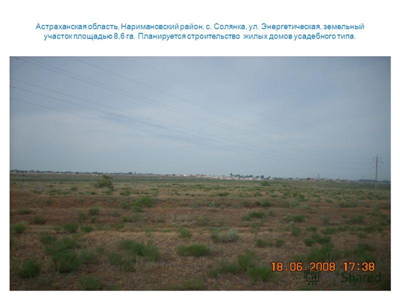 Астраханская область, Наримановский район, с. Солянка, ул. Энергетическая, земельный участок площадью 8,6 га. Планируется строительство жилых домов усадебного типа.
