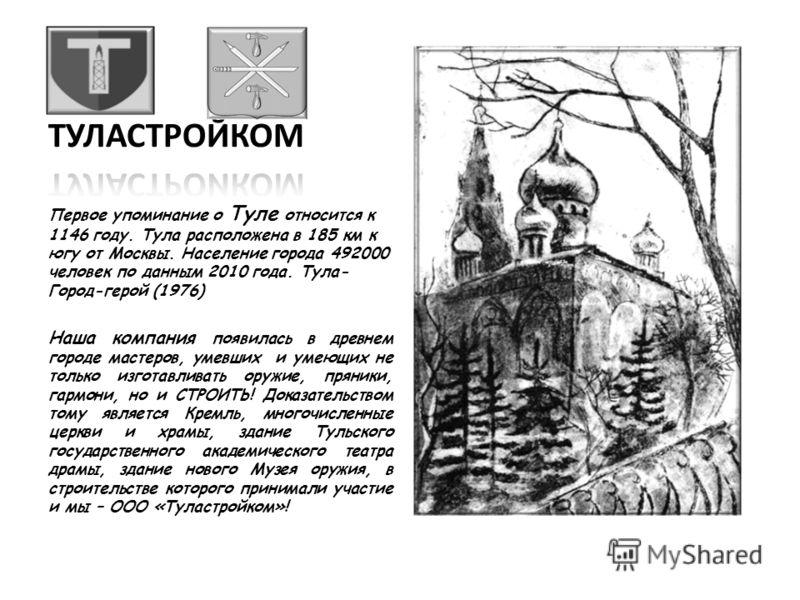 Первое упоминание о Туле относится к 1146 году. Тула расположена в 185 км к югу от Москвы. Население города 492000 человек по данным 2010 года. Тула- Город-герой (1976) Наша компания появилась в древнем городе мастеров, умевших и умеющих не только из