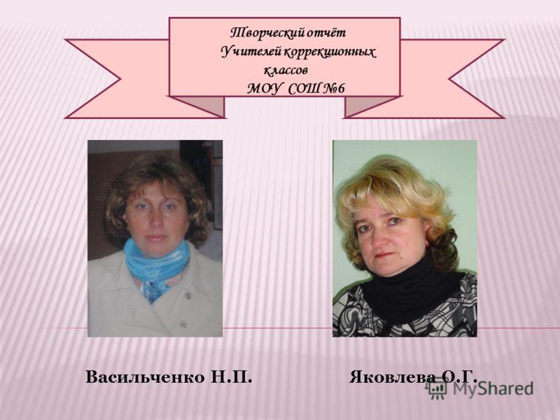Васильченко Н.П. Яковлева О.Г. Творческий отчёт Учителей коррекционных классов МОУ СОШ 6