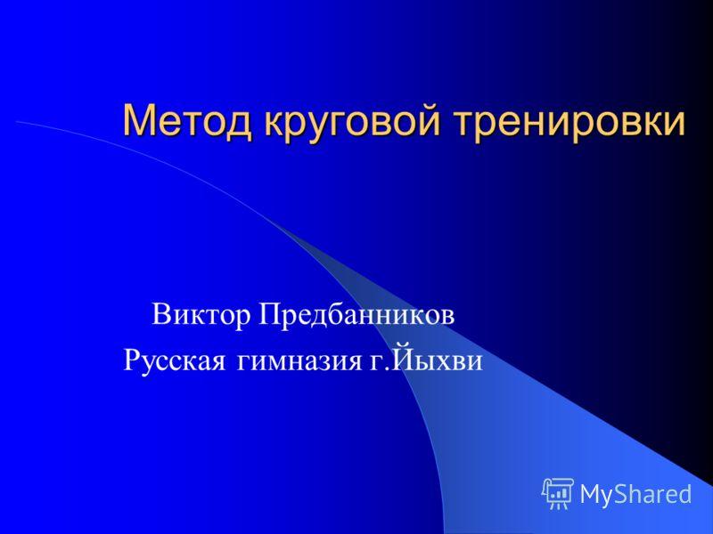 Метод круговой тренировки Виктор Предбанников Русская гимназия г.Йыхви