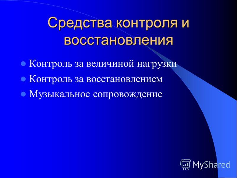Средства контроля и восстановления Контроль за величиной нагрузки Контроль за восстановлением Музыкальное сопровождение