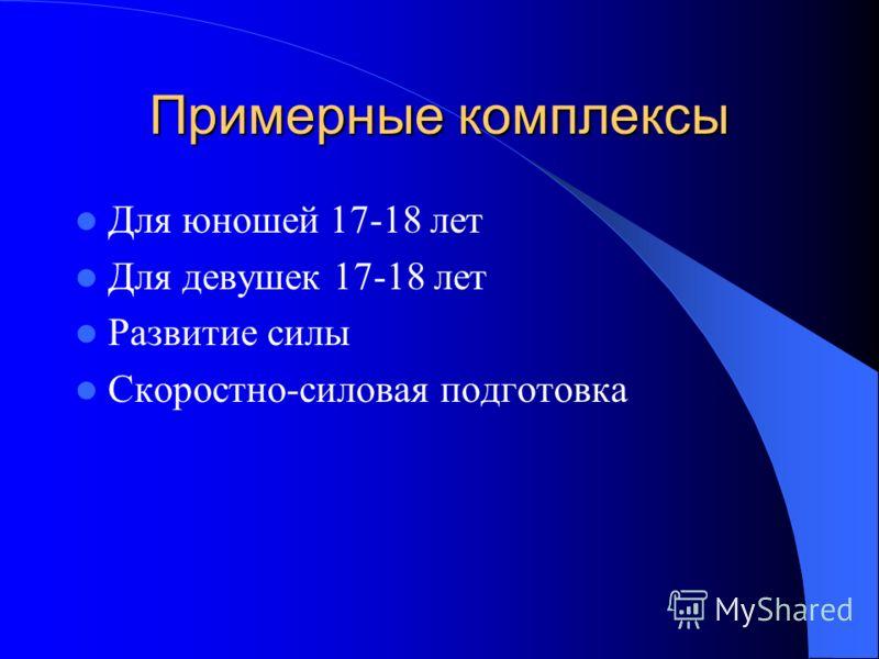 Примерные комплексы Для юношей 17-18 лет Для девушек 17-18 лет Развитие силы Скоростно-силовая подготовка