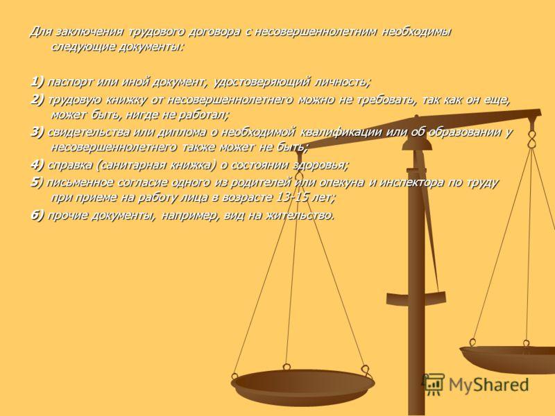 Для заключения трудового договора с несовершеннолетним необходимы следующие документы: 1) паспорт или иной документ, удостоверяющий личность; 2) трудовую книжку от несовершеннолетнего можно не требовать, так как он еще, может быть, нигде не работал;