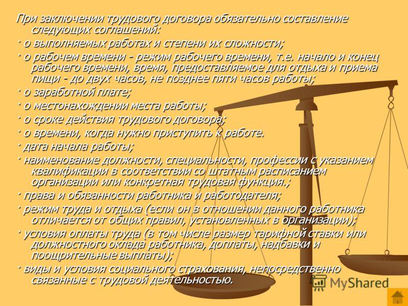 При заключении трудового договора обязательно составление следующих соглашений: · о выполняемых работах и степени их сложности; · о рабочем времени - режим рабочего времени, т.е. начало и конец рабочего времени, время, предоставляемое для отдыха и пр