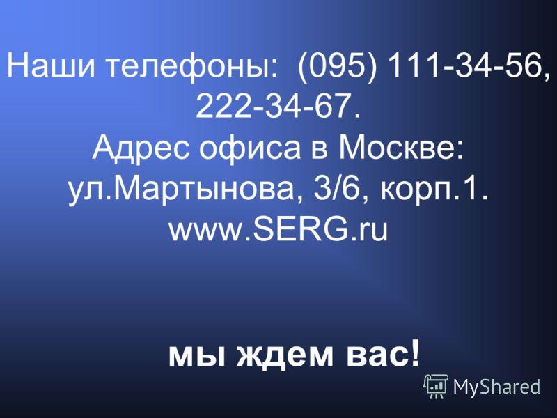Наши телефоны: (095) 111-34-56, 222-34-67. Адрес офиса в Москве: ул.Мартынова, 3/6, корп.1. www.SERG.ru мы ждем вас!