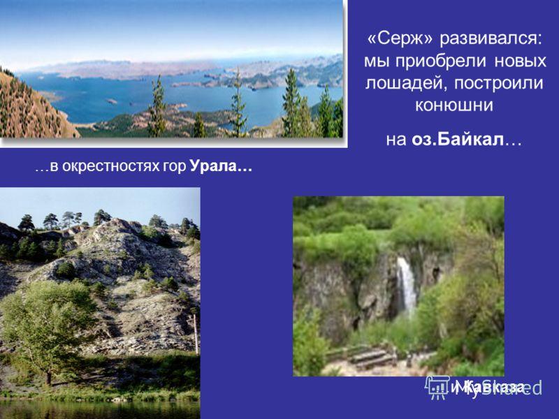 «Серж» развивался: мы приобрели новых лошадей, построили конюшни на оз.Байкал… …в окрестностях гор Урала… …и Кавказа.