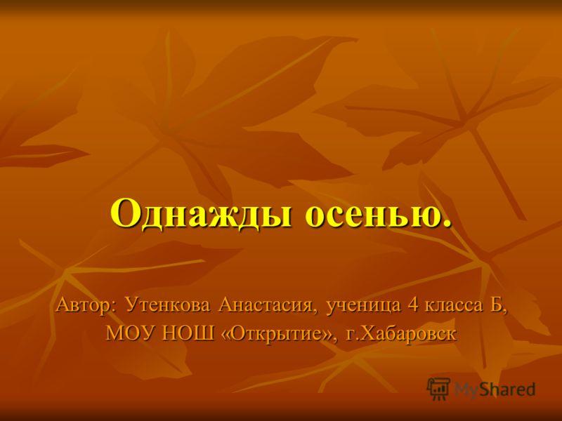 Однажды осенью. Автор: Утенкова Анастасия, ученица 4 класса Б, МОУ НОШ «Открытие», г.Хабаровск