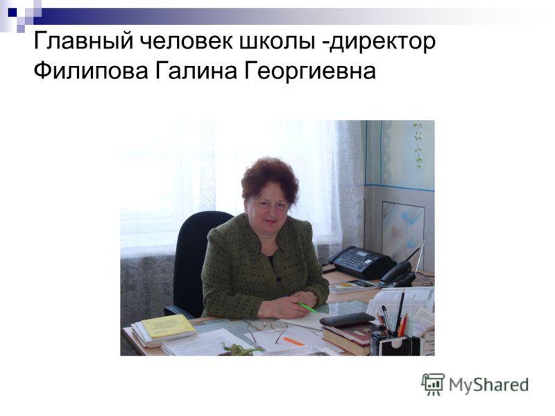 Главный человек школы -директор Филипова Галина Георгиевна