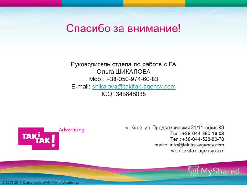 © 2008-2011 Сейлз-хаус «TAKiTAK! Advertising» Спасибо за внимание! Руководитель отдела по работе с РА Ольга ШИКАЛОВА Моб.: +38-050-974-60-83 E-mail: shikalova@takitak-agency.comshikalova@takitak-agency.com ICQ: 345848035 м. Киев, ул. Предславинская 3