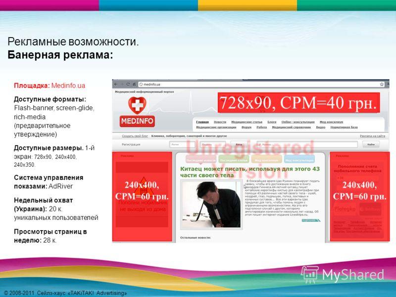 © 2008-2011 Сейлз-хаус «TAKiTAK! Advertising» Рекламные возможности. Банерная реклама: Площадка: Medinfo.ua Доступные форматы: Flash-banner, screen-glide, rich-media (предварительное утверждение) Доступные размеры. 1-й экран : 728x90, 240х400, 240х35