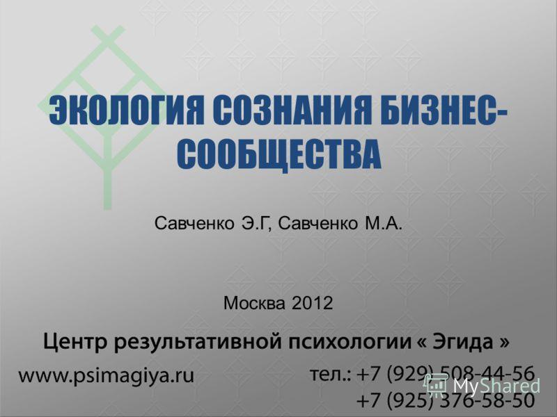 ЭКОЛОГИЯ СОЗНАНИЯ БИЗНЕС- СООБЩЕСТВА Савченко Э.Г, Савченко М.А. Москва 2012