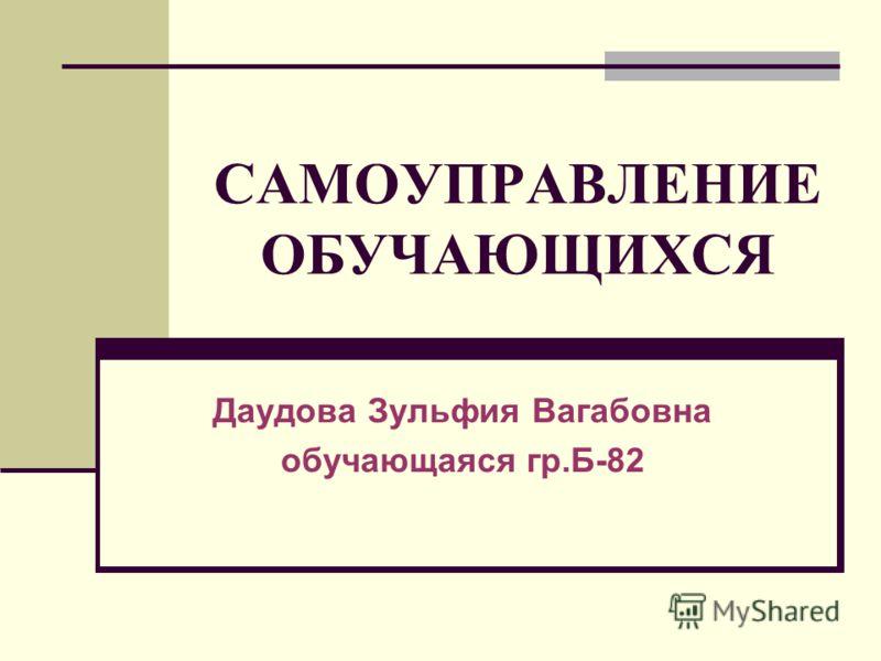 САМОУПРАВЛЕНИЕ ОБУЧАЮЩИХСЯ Даудова Зульфия Вагабовна обучающаяся гр.Б-82