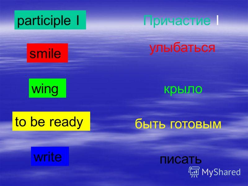 participle IПричастие I smile улыбаться wingкрыло to be ready быть готовым write писать
