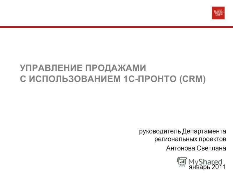 УПРАВЛЕНИЕ ПРОДАЖАМИ С ИСПОЛЬЗОВАНИЕМ 1С-ПРОНТО (CRM) руководитель Департамента региональных проектов Антонова Светлана январь 2011