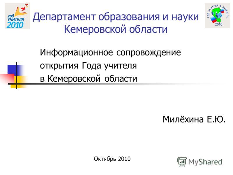 Департамент образования и науки Кемеровской области Информационное сопровождение открытия Года учителя в Кемеровской области Милёхина Е.Ю. Октябрь 2010