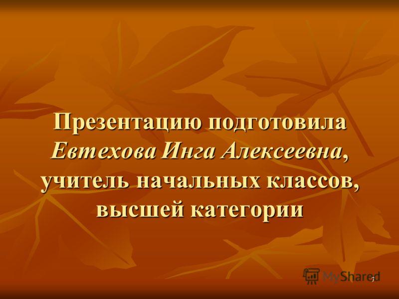 7 Презентацию подготовила Евтехова Инга Алексеевна, учитель начальных классов, высшей категории