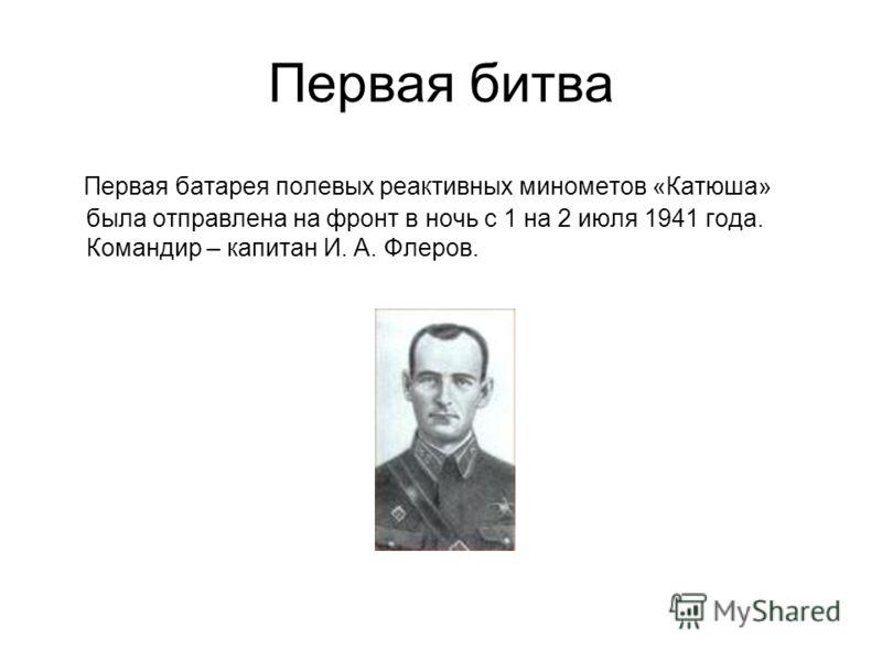 Первая битва Первая батарея полевых реактивных минометов «Катюша» была отправлена на фронт в ночь с 1 на 2 июля 1941 года. Командир – капитан И. А. Флеров.
