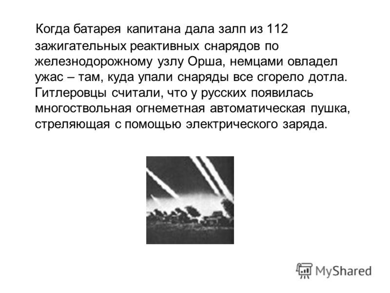 Когда батарея капитана дала залп из 112 зажигательных реактивных снарядов по железнодорожному узлу Орша, немцами овладел ужас – там, куда упали снаряды все сгорело дотла. Гитлеровцы считали, что у русских появилась многоствольная огнеметная автоматич