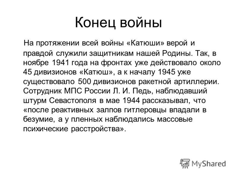 Конец войны На протяжении всей войны «Катюши» верой и правдой служили защитникам нашей Родины. Так, в ноябре 1941 года на фронтах уже действовало около 45 дивизионов «Катюш», а к началу 1945 уже существовало 500 дивизионов ракетной артиллерии. Сотруд
