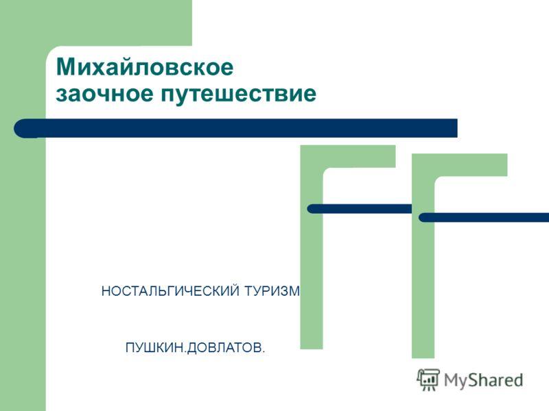 Михайловское заочное путешествие НОСТАЛЬГИЧЕСКИЙ ТУРИЗМ ПУШКИН.ДОВЛАТОВ.