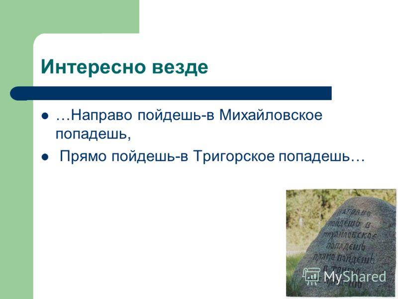 Интересно везде …Направо пойдешь-в Михайловское попадешь, Прямо пойдешь-в Тригорское попадешь…