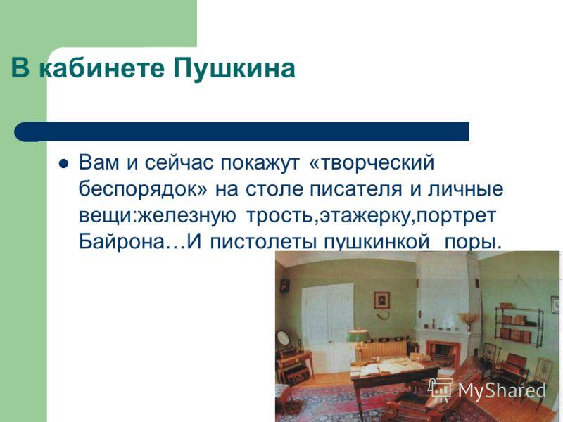 В кабинете Пушкина Вам и сейчас покажут «творческий беспорядок» на столе писателя и личные вещи:железную трость,этажерку,портрет Байрона…И пистолеты пушкинкой поры.