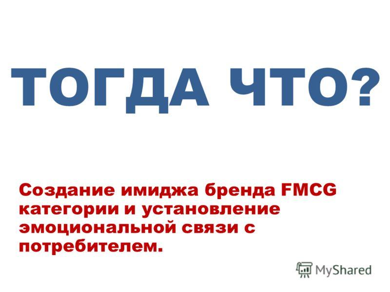Создание имиджа бренда FMCG категории и установление эмоциональной связи с потребителем. ТОГДА ЧТО?